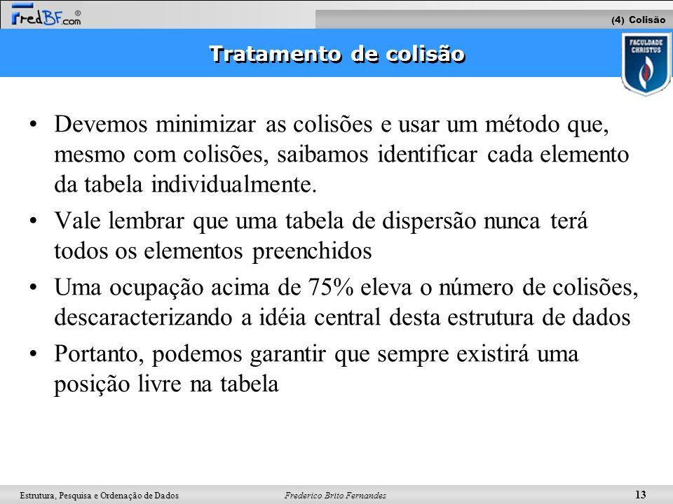 Frederico Brito Fernandes 13 Estrutura, Pesquisa e Ordenação de Dados Tratamento de colisão Devemos minimizar as colisões e usar um método que, mesmo