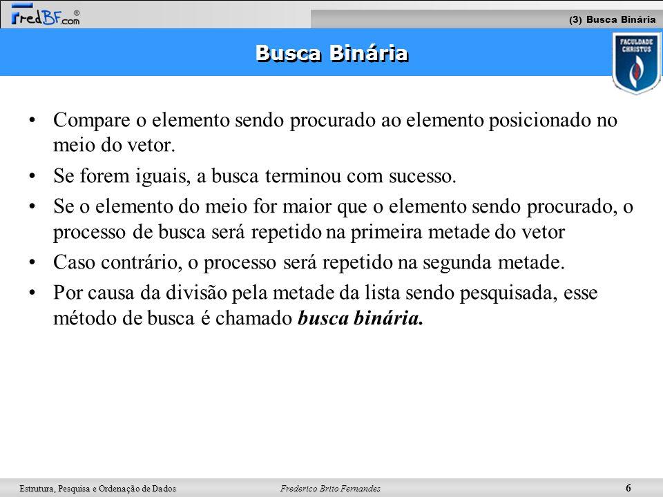 Frederico Brito Fernandes 7 Estrutura, Pesquisa e Ordenação de Dados Busca Binária X Busca Linear Toda vez que uma comparação é feita, o número de elementos a pesquisar é cortado pela metade.