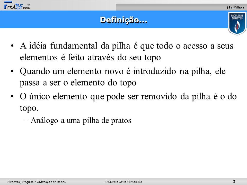 Frederico Brito Fernandes 3 Estrutura, Pesquisa e Ordenação de Dados O processo de inserção e remoção acontecem no topo da pilha Operações: –push (empilhar) e pop (desempilhar) Operações (1) Pilhas