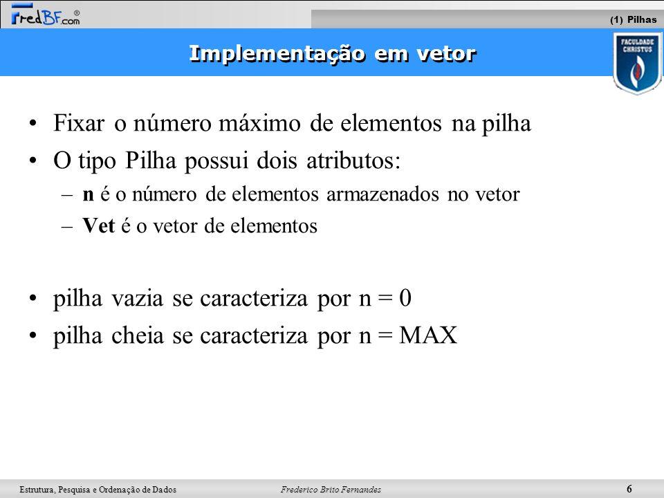 Frederico Brito Fernandes 7 Estrutura, Pesquisa e Ordenação de Dados push (elemento) elemento pop() boolean ehVazia() imprime() 1.Implementar com vetor 2.Implementar com lista encadeada Operações (1) Pilhas