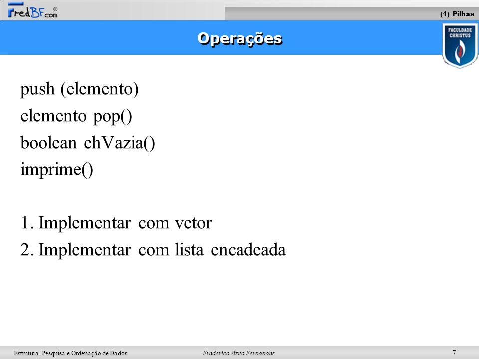 Frederico Brito Fernandes 18 Estrutura, Pesquisa e Ordenação de Dados boolean ehVazia () insere(elemento) elemento retira() imprime() 1.Implementar com vetor 2.Implementar com lista encadeada Operações (2) Filas