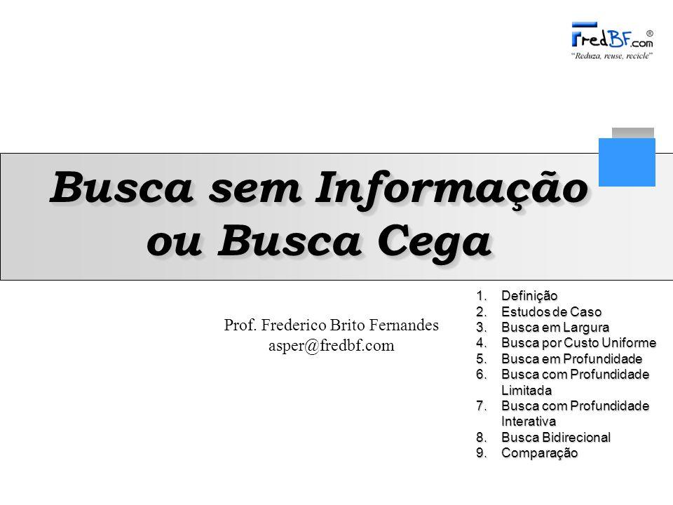 Prof. Frederico Brito Fernandes asper@fredbf.com 1.Definição 2.Estudos de Caso 3.Busca em Largura 4.Busca por Custo Uniforme 5.Busca em Profundidade 6