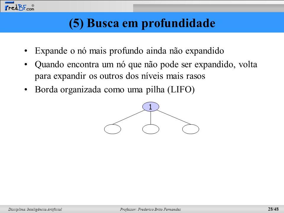Professor: Frederico Brito Fernandes 28/48 Disciplina: Inteligência Artificial (5) Busca em profundidade Expande o nó mais profundo ainda não expandido Quando encontra um nó que não pode ser expandido, volta para expandir os outros dos níveis mais rasos Borda organizada como uma pilha (LIFO) 1