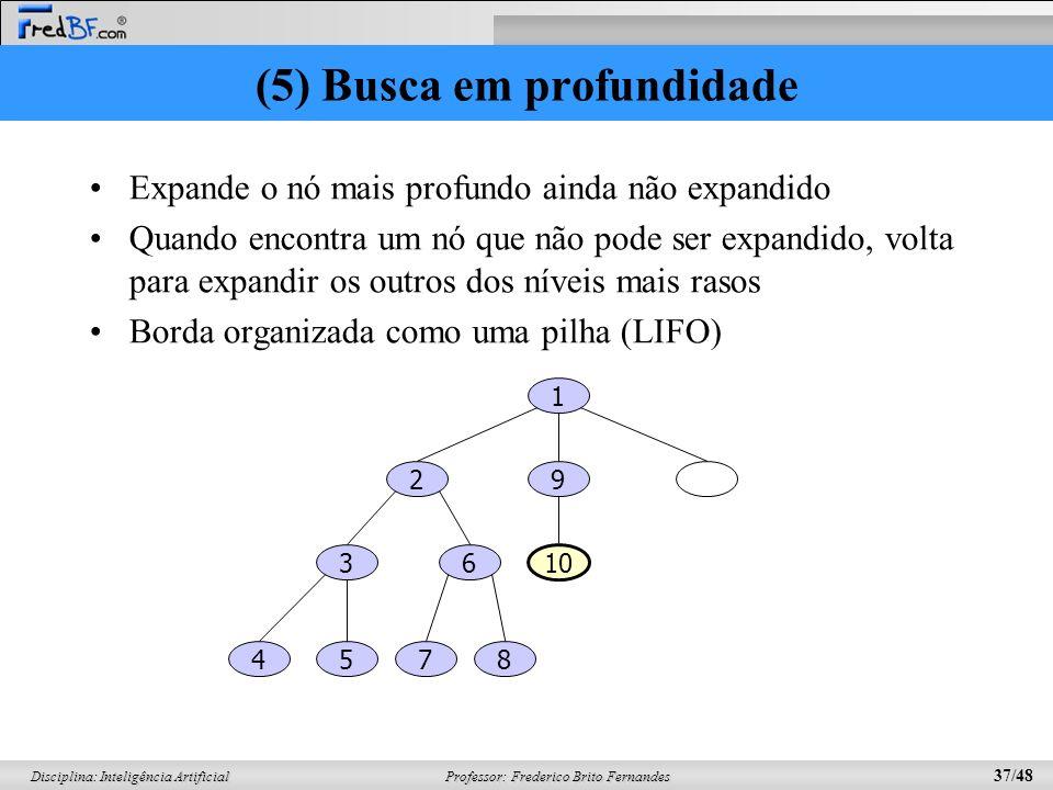 Professor: Frederico Brito Fernandes 37/48 Disciplina: Inteligência Artificial (5) Busca em profundidade Expande o nó mais profundo ainda não expandido Quando encontra um nó que não pode ser expandido, volta para expandir os outros dos níveis mais rasos Borda organizada como uma pilha (LIFO) 1 29 36 10 5874