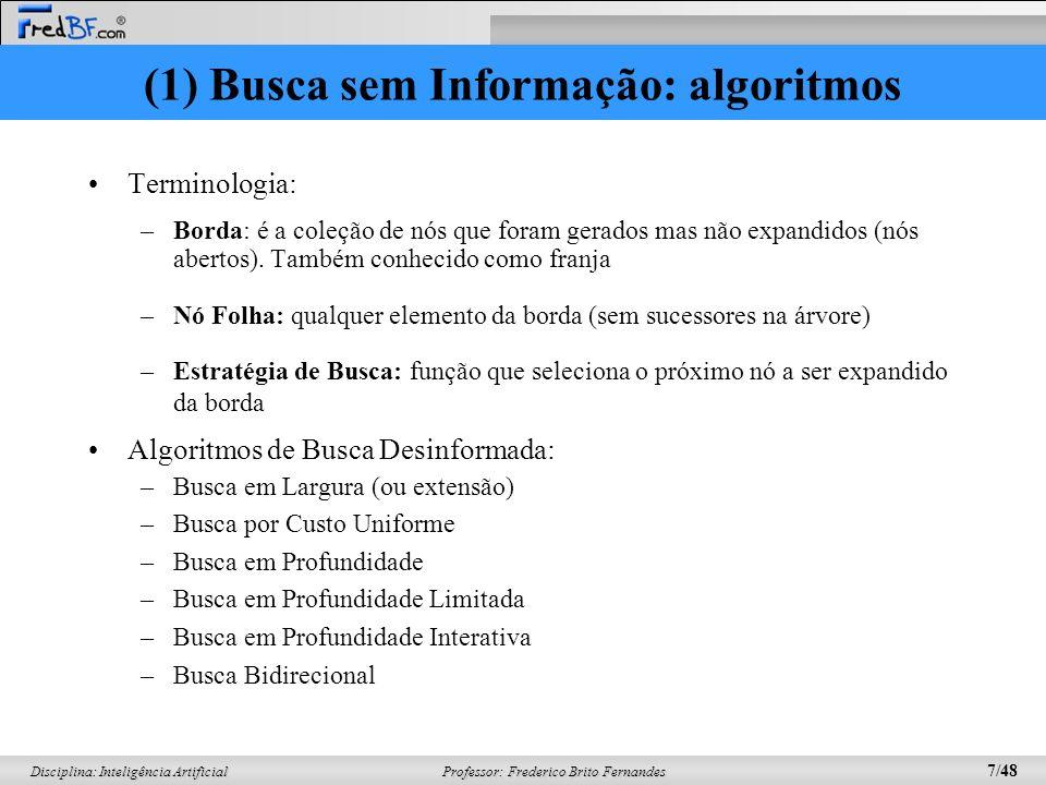 Professor: Frederico Brito Fernandes 7/48 Disciplina: Inteligência Artificial (1) Busca sem Informação: algoritmos Terminologia: –Borda: é a coleção de nós que foram gerados mas não expandidos (nós abertos).