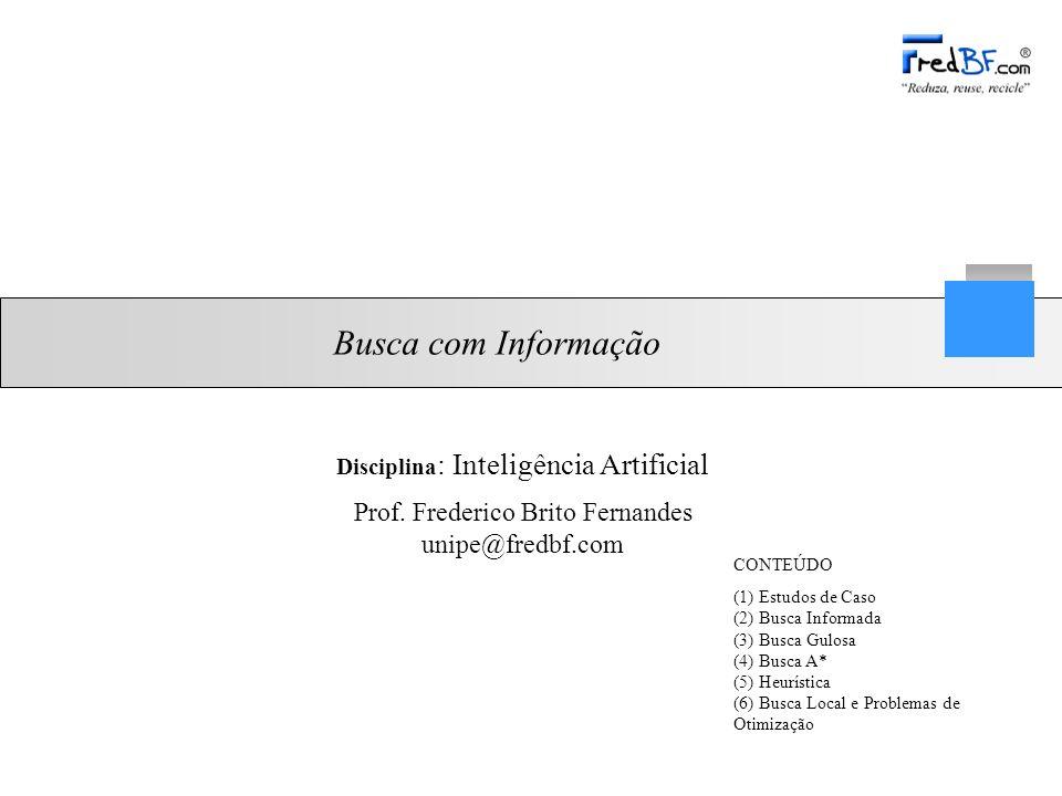 Prof. Frederico Brito Fernandes unipe@fredbf.com Busca com Informação CONTEÚDO (1) Estudos de Caso (2) Busca Informada (3) Busca Gulosa (4) Busca A* (
