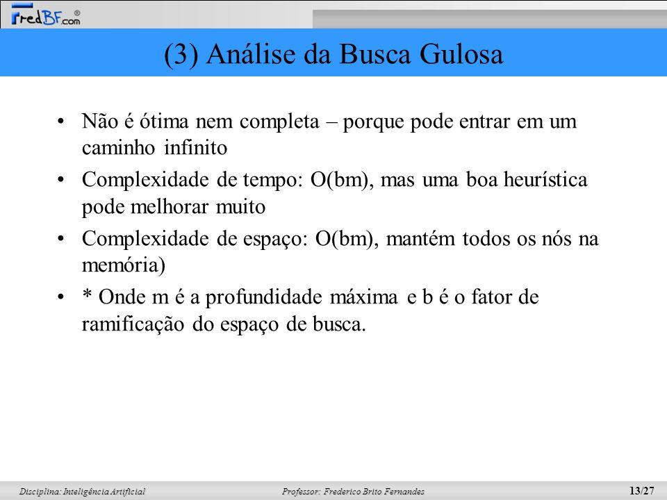 Professor: Frederico Brito Fernandes 13/27 Disciplina: Inteligência Artificial (3) Análise da Busca Gulosa Não é ótima nem completa – porque pode entr