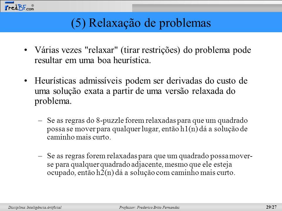 Professor: Frederico Brito Fernandes 29/27 Disciplina: Inteligência Artificial (5) Relaxação de problemas Várias vezes relaxar (tirar restrições) do problema pode resultar em uma boa heurística.