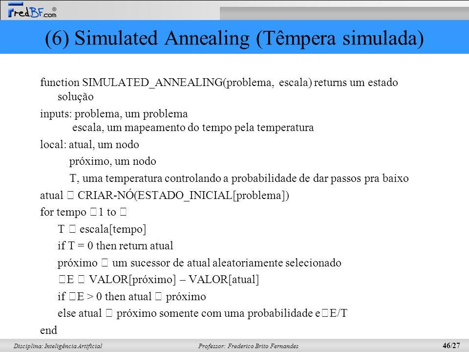 Professor: Frederico Brito Fernandes 46/27 Disciplina: Inteligência Artificial (6) Simulated Annealing (Têmpera simulada) function SIMULATED_ANNEALING(problema, escala) returns um estado solução inputs: problema, um problema escala, um mapeamento do tempo pela temperatura local: atual, um nodo próximo, um nodo T, uma temperatura controlando a probabilidade de dar passos pra baixo atual CRIAR-NÓ(ESTADO_INICIAL[problema]) for tempo 1 to T escala[tempo] if T = 0 then return atual próximo um sucessor de atual aleatoriamente selecionado E VALOR[próximo] – VALOR[atual] if E > 0 then atual próximo else atual próximo somente com uma probabilidade e E/T end