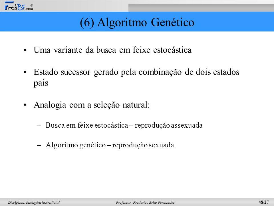 Professor: Frederico Brito Fernandes 48/27 Disciplina: Inteligência Artificial (6) Algoritmo Genético Uma variante da busca em feixe estocástica Estad
