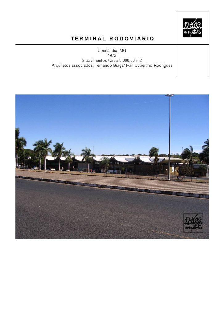 T E R M I N A L R O D O V I Á R I O Uberlândia MG 1973 2 pavimentos / área 8.000,00 m2 Arquitetos associados: Fernando Graça/ Ivan Cupertino Rodrigues