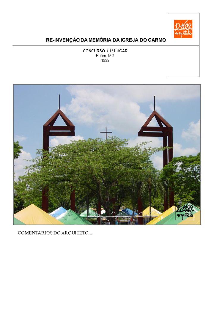 RE-INVENÇÃO DA MEMÓRIA DA IGREJA DO CARMO CONCURSO / 1º LUGAR Betim MG 1999 MEMORIAL DESCRITIVO SIMBOLOGIA (UM MEGA-SÍMBOLO, UM GRANDE VULTO À IMAGEM DO SEU FRONTISPÍCIO) A PARTIR DA ESTILIZAÇÃO NO TAMANHO ORIGINAL DO FRONTISPÍCIO (ELEMENTO DE MAIOR PESO NA CARACTERÍSTICA DAS IGREJAS DO PASSADO), NOSSA PROPOSTA EVOCA DE MANEIRA DEFINITIVA A MEMÓRIA DA IGREJA, E NO SEU EXATO LUGAR ESSA ESCULTURA CONSEGUIDA TEM UMA LEITURA FÁCIL E AMENA DENTRO DO AVANTAJADO DA SUA ESCALA REAL, MARCANDO A ESSÊNCIA FORMAL PRETENDIDA: LINEAR NO SEU DESENVOLVIMENTO, APRESENTA, CONTUDO, UM CONTEÚDO ESPACIAL DE MUITA MAGIA, COMO QUE, EM MEIO A ELA, DIALOGAMOS COM A SUA ALMA.