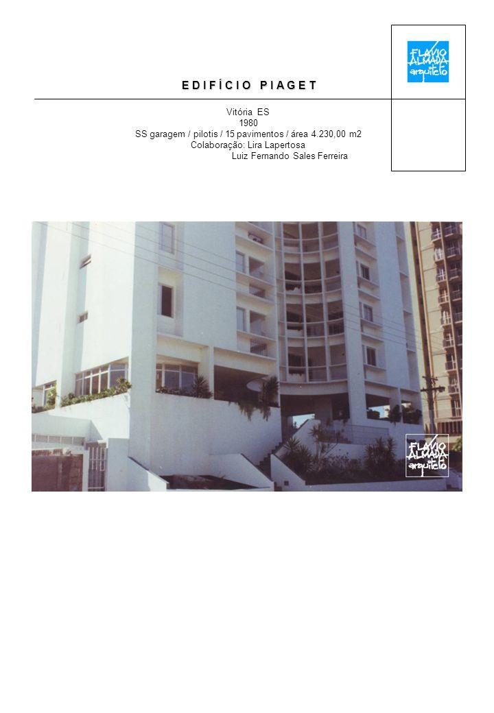 E D I F Í C I O P I A G E T Vitória ES 1980 SS garagem / pilotis / 15 pavimentos / área 4.230,00 m2 Colaboração: Lira Lapertosa Luiz Fernando Sales Ferreira