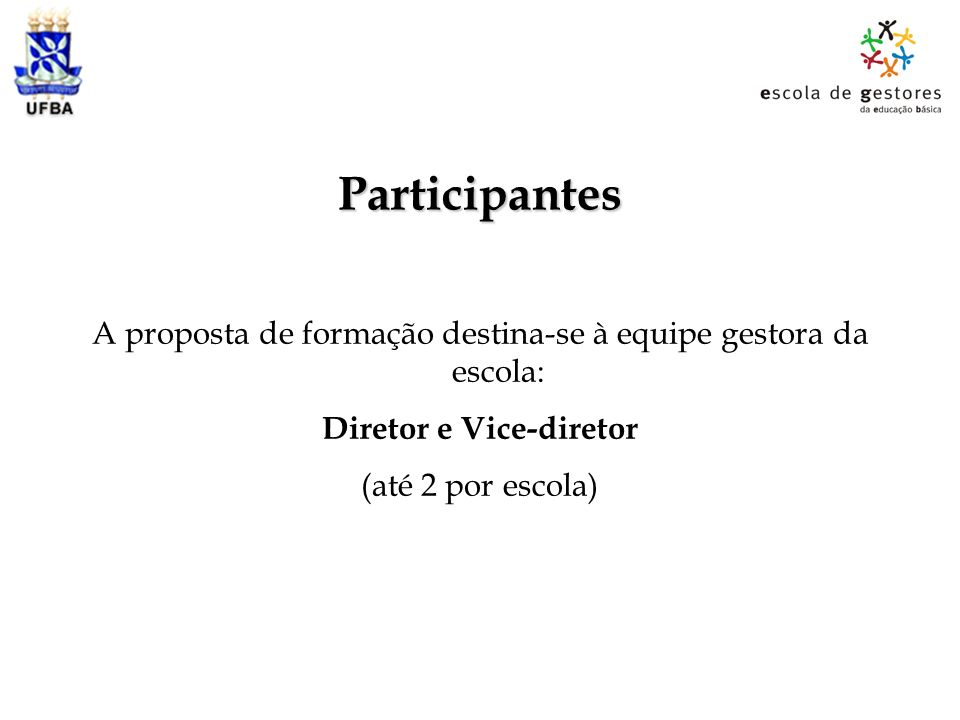 Participantes A proposta de formação destina-se à equipe gestora da escola: Diretor e Vice-diretor (até 2 por escola)