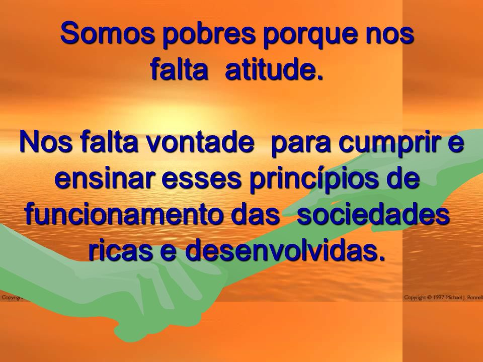 Somos pobres porque nos falta atitude. Nos falta vontade para cumprir e ensinar esses princípios de funcionamento das sociedades ricas e desenvolvidas