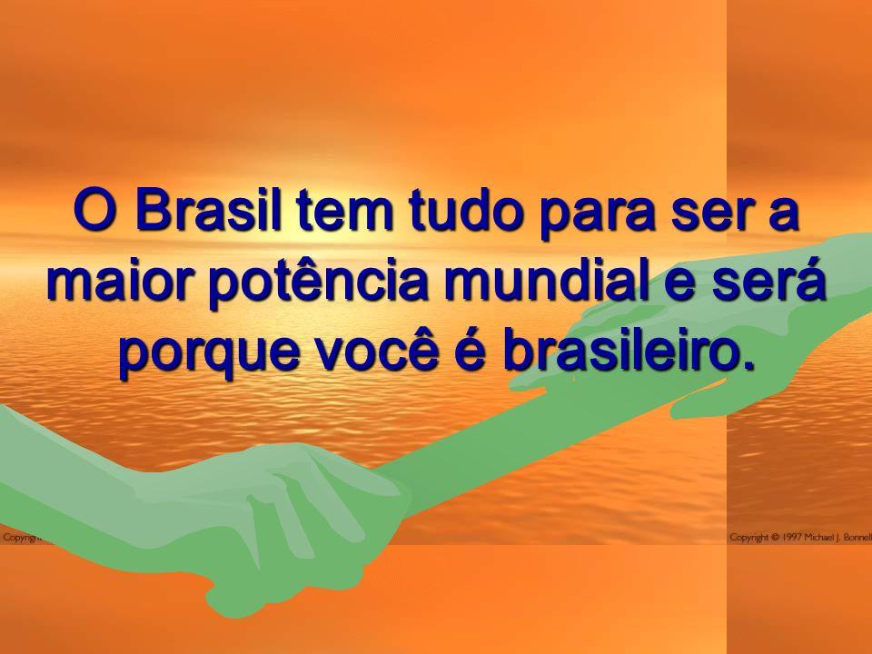 O Brasil tem tudo para ser a maior potência mundial e será porque você é brasileiro.
