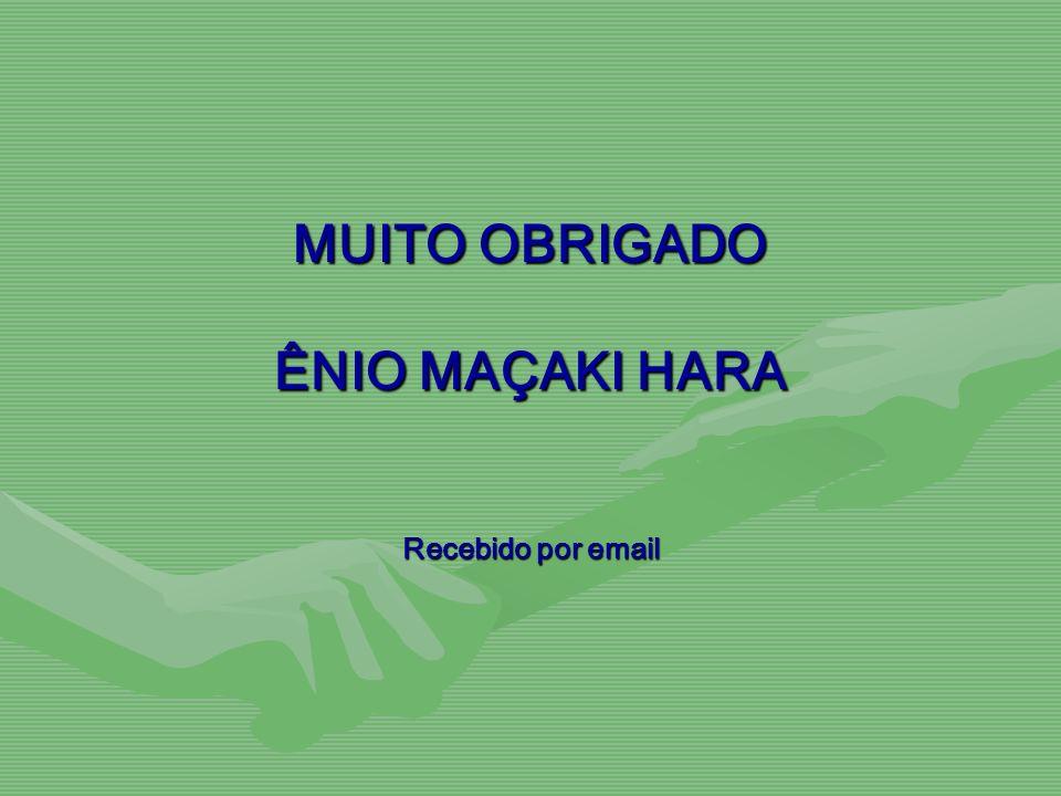 MUITO OBRIGADO ÊNIO MAÇAKI HARA Recebido por email