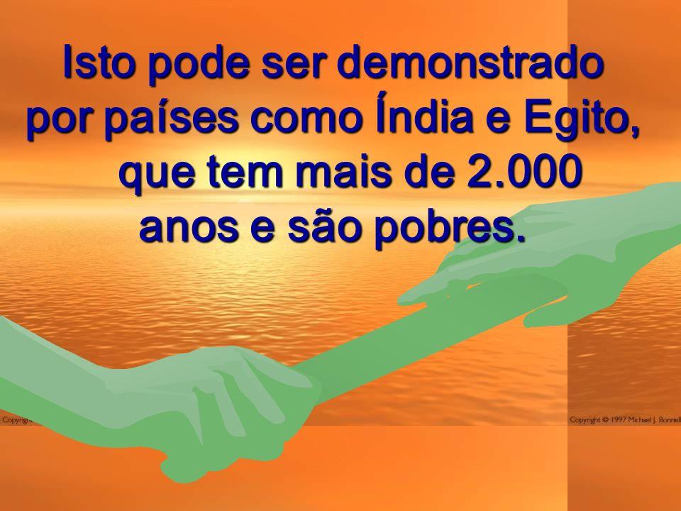 Isto pode ser demonstrado por países como Índia e Egito, que tem mais de 2.000 anos e são pobres.