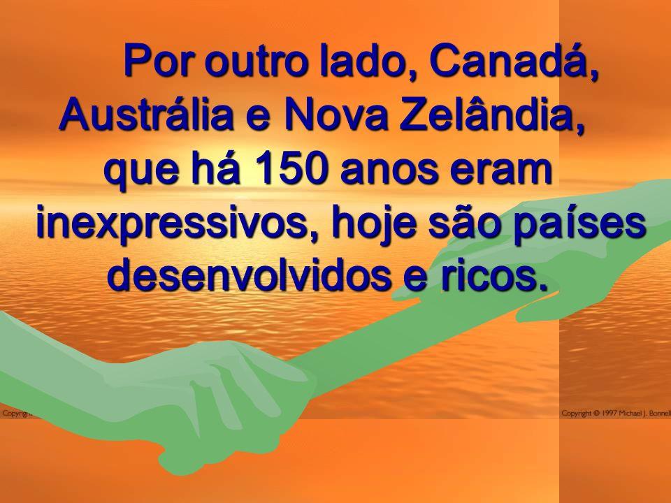 Por outro lado, Canadá, Austrália e Nova Zelândia, Por outro lado, Canadá, Austrália e Nova Zelândia, que há 150 anos eram inexpressivos, hoje são países desenvolvidos e ricos.