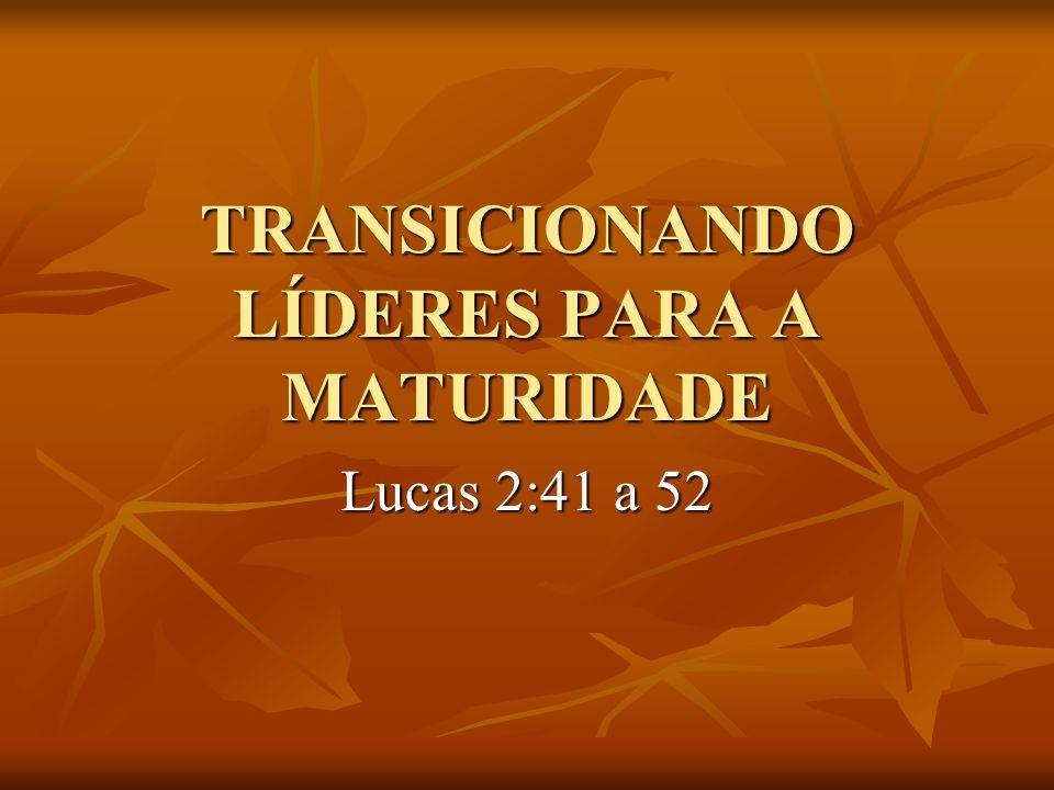 TRANSICIONANDO LÍDERES PARA A MATURIDADE Lucas 2:41 a 52