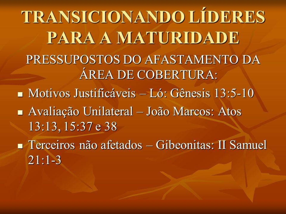 TRANSICIONANDO LÍDERES PARA A MATURIDADE PRESSUPOSTOS DO AFASTAMENTO DA ÁREA DE COBERTURA: Motivos Justificáveis – Ló: Gênesis 13:5-10 Motivos Justifi