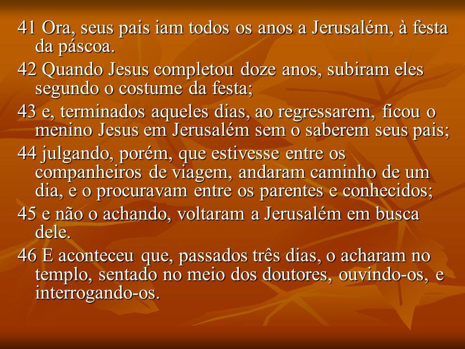 41 Ora, seus pais iam todos os anos a Jerusalém, à festa da páscoa. 42 Quando Jesus completou doze anos, subiram eles segundo o costume da festa; 43 e