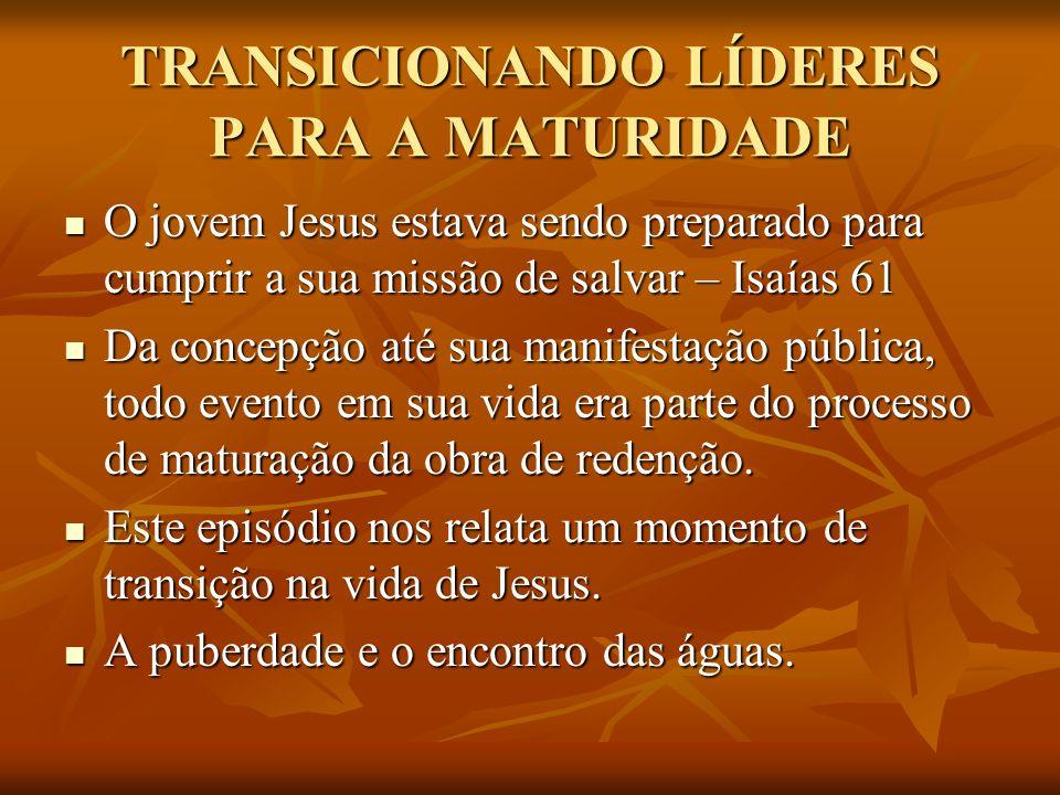 TRANSICIONANDO LÍDERES PARA A MATURIDADE ENCONTRANDO SINAIS DE MATURIDADE Vamos encontrar no mesmo Jesus aos 12 anos sinais evidentes de maturidade.