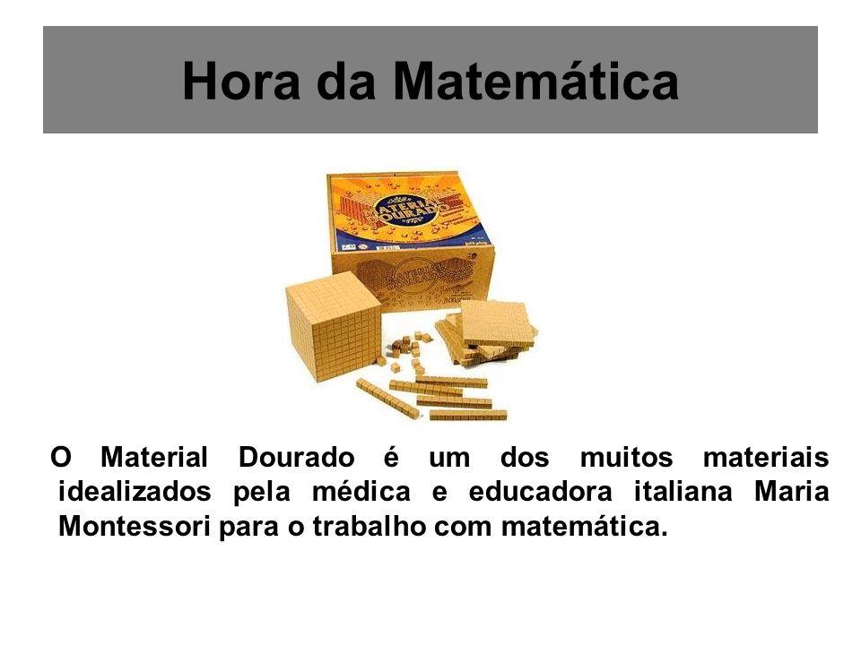 Hora da Matemática O Material Dourado é um dos muitos materiais idealizados pela médica e educadora italiana Maria Montessori para o trabalho com mate