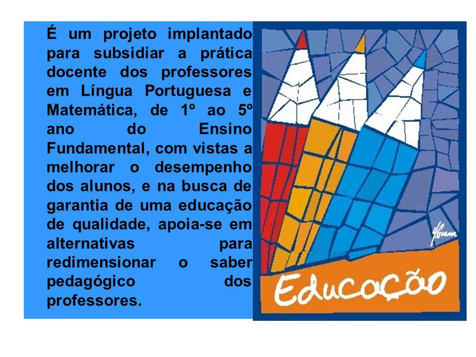 É um projeto implantado para subsidiar a prática docente dos professores em Língua Portuguesa e Matemática, de 1º ao 5º ano do Ensino Fundamental, com