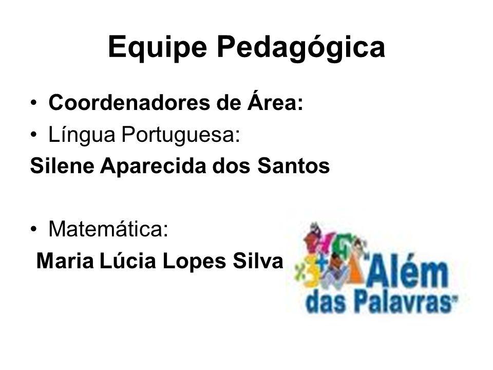 Equipe Pedagógica Coordenadores de Área: Língua Portuguesa: Silene Aparecida dos Santos Matemática: Maria Lúcia Lopes Silva