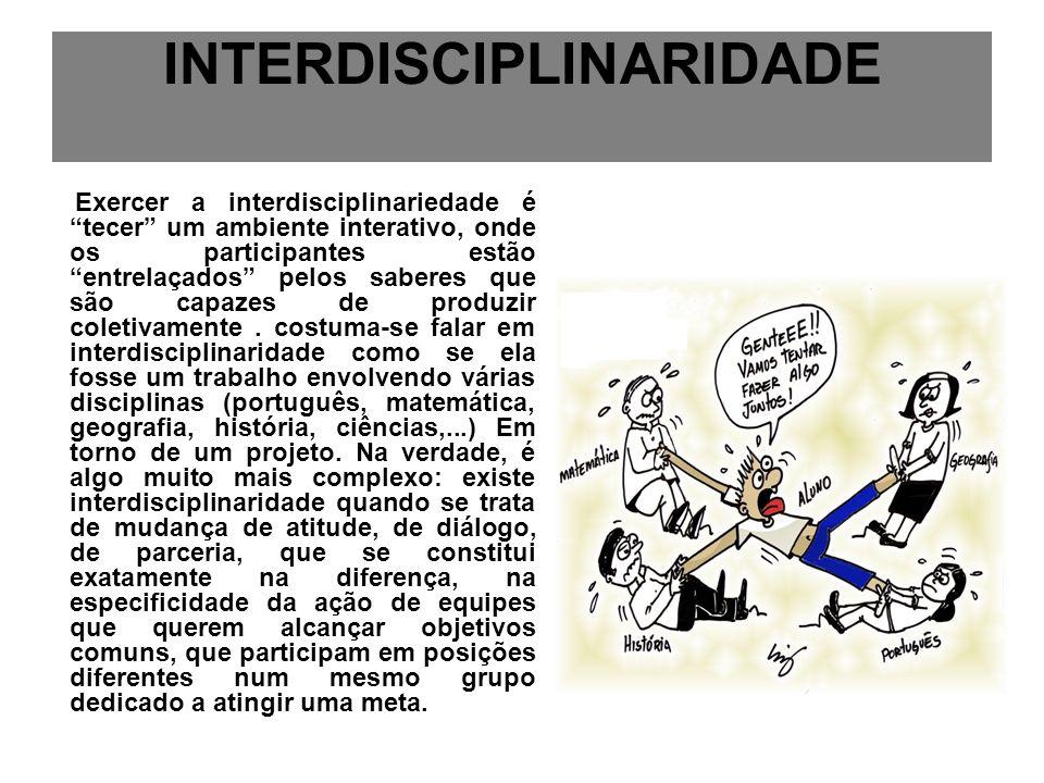 INTERDISCIPLINARIDADE Exercer a interdisciplinariedade é tecer um ambiente interativo, onde os participantes estão entrelaçados pelos saberes que são