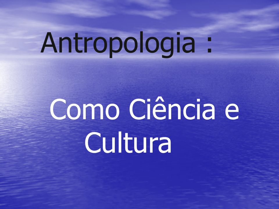 Antropologia : Como Ciência e Cultura