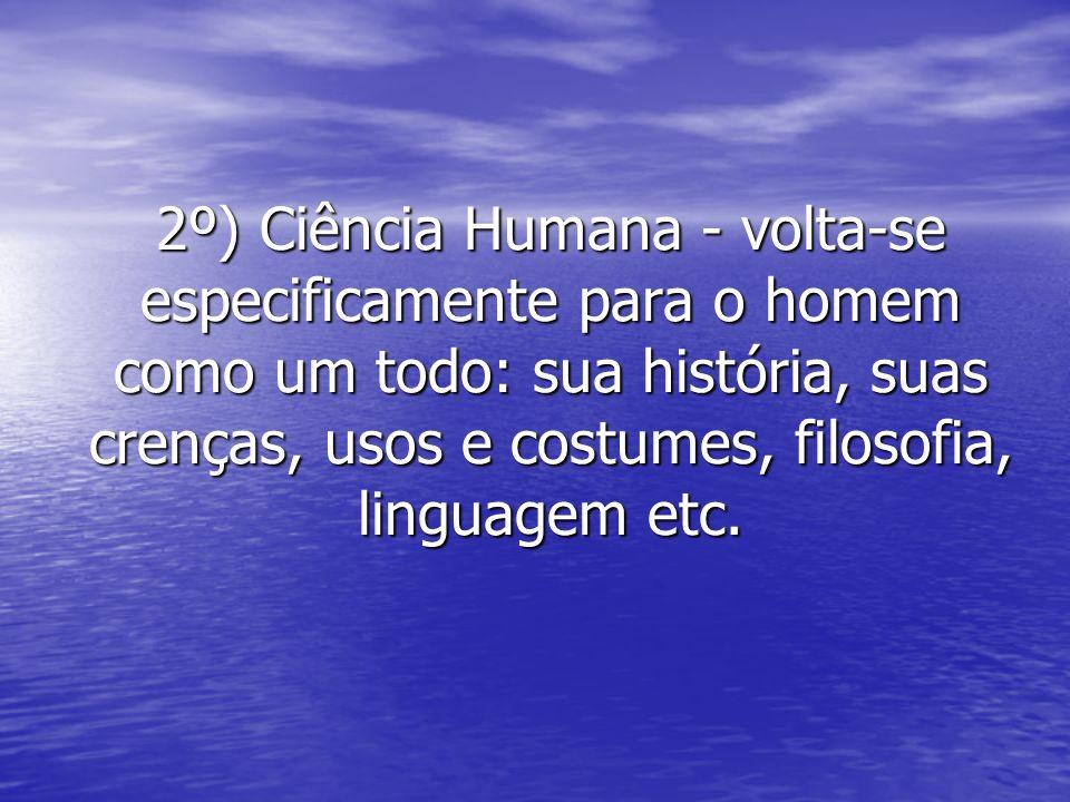 2º) Ciência Humana - volta-se especificamente para o homem como um todo: sua história, suas crenças, usos e costumes, filosofia, linguagem etc.