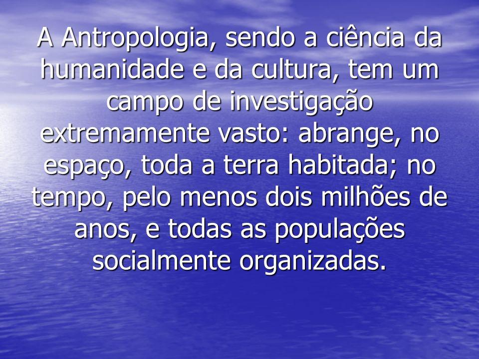 A Antropologia, sendo a ciência da humanidade e da cultura, tem um campo de investigação extremamente vasto: abrange, no espaço, toda a terra habitada