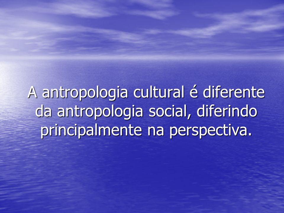A Antropologia cultural: Tem por objetivo o estudo do homem e das sociedades humanas na sua vertente cultural.