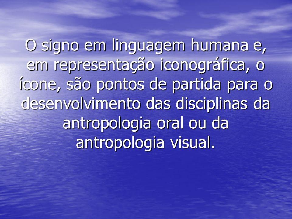 O signo em linguagem humana e, em representação iconográfica, o ícone, são pontos de partida para o desenvolvimento das disciplinas da antropologia or