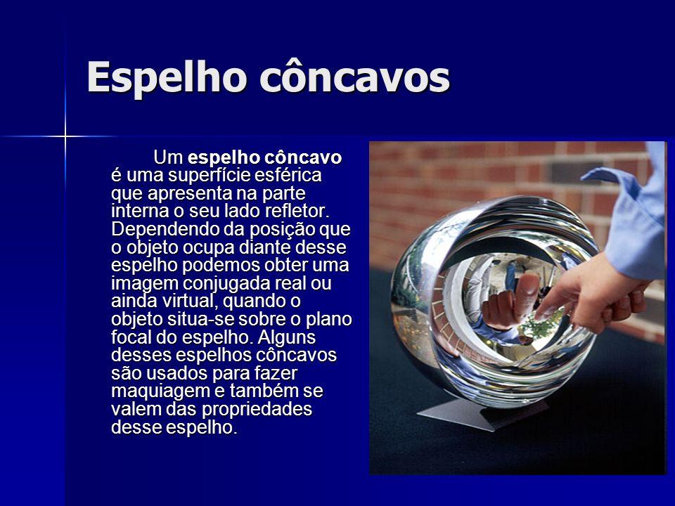 Espelho côncavos Um espelho côncavo é uma superfície esférica que apresenta na parte interna o seu lado refletor.