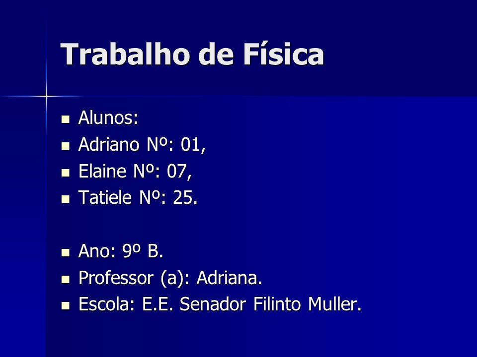 Trabalho de Física Alunos: Alunos: Adriano Nº: 01, Adriano Nº: 01, Elaine Nº: 07, Elaine Nº: 07, Tatiele Nº: 25.