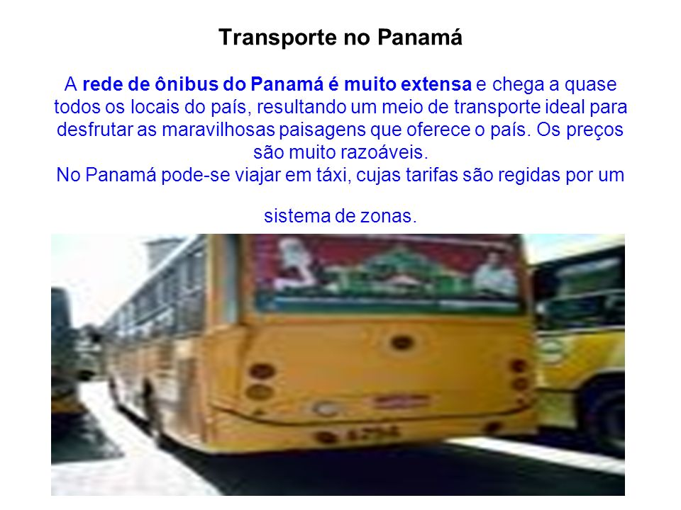 Transporte no Panamá A rede de ônibus do Panamá é muito extensa e chega a quase todos os locais do país, resultando um meio de transporte ideal para desfrutar as maravilhosas paisagens que oferece o país.