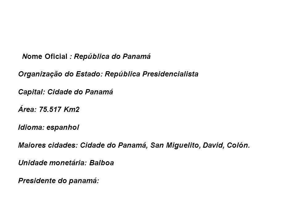 Nome Oficial : República do Panamá Organização do Estado: República Presidencialista Capital: Cidade do Panamá Área: 75.517 Km2 Idioma: espanhol Maiores cidades: Cidade do Panamá, San Miguelito, David, Colón.