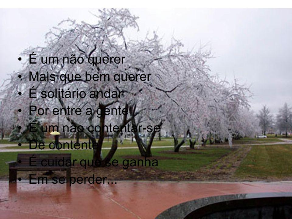 É um não querer Mais que bem querer É solitário andar Por entre a gente É um não contentar-se De contente É cuidar que se ganha Em se perder...