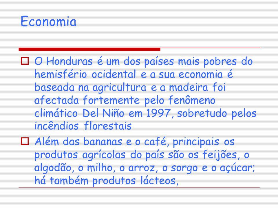 Economia O Honduras é um dos países mais pobres do hemisfério ocidental e a sua economia é baseada na agricultura e a madeira foi afectada fortemente