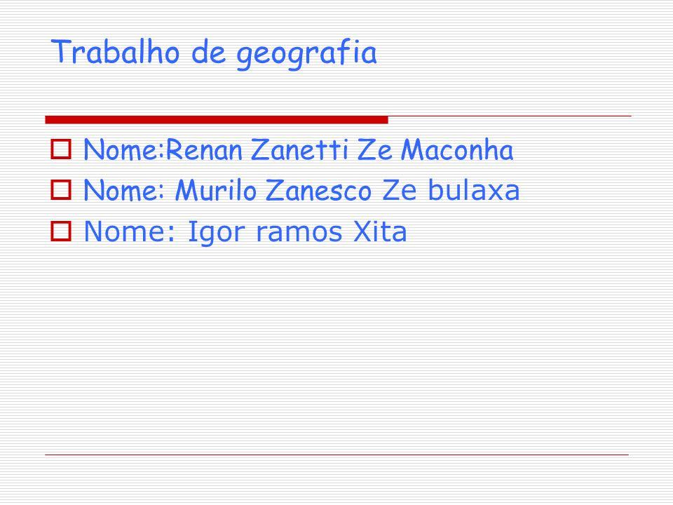 Trabalho de geografia Nome:Renan Zanetti Ze Maconha Nome: Murilo Zanesco Ze bulaxa Nome: Igor ramos Xita