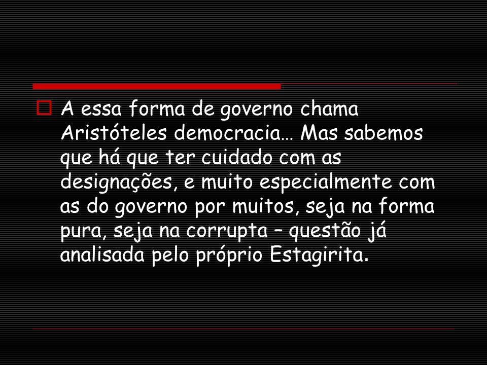 A essa forma de governo chama Aristóteles democracia… Mas sabemos que há que ter cuidado com as designações, e muito especialmente com as do governo p