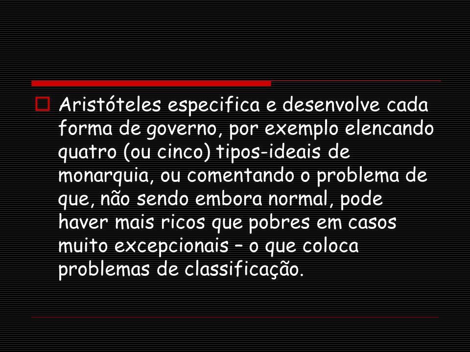 Aristóteles especifica e desenvolve cada forma de governo, por exemplo elencando quatro (ou cinco) tipos-ideais de monarquia, ou comentando o problema
