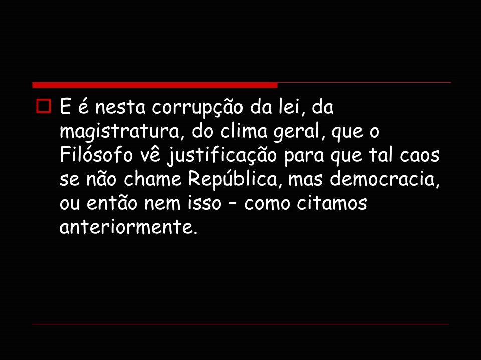 E é nesta corrupção da lei, da magistratura, do clima geral, que o Filósofo vê justificação para que tal caos se não chame República, mas democracia,