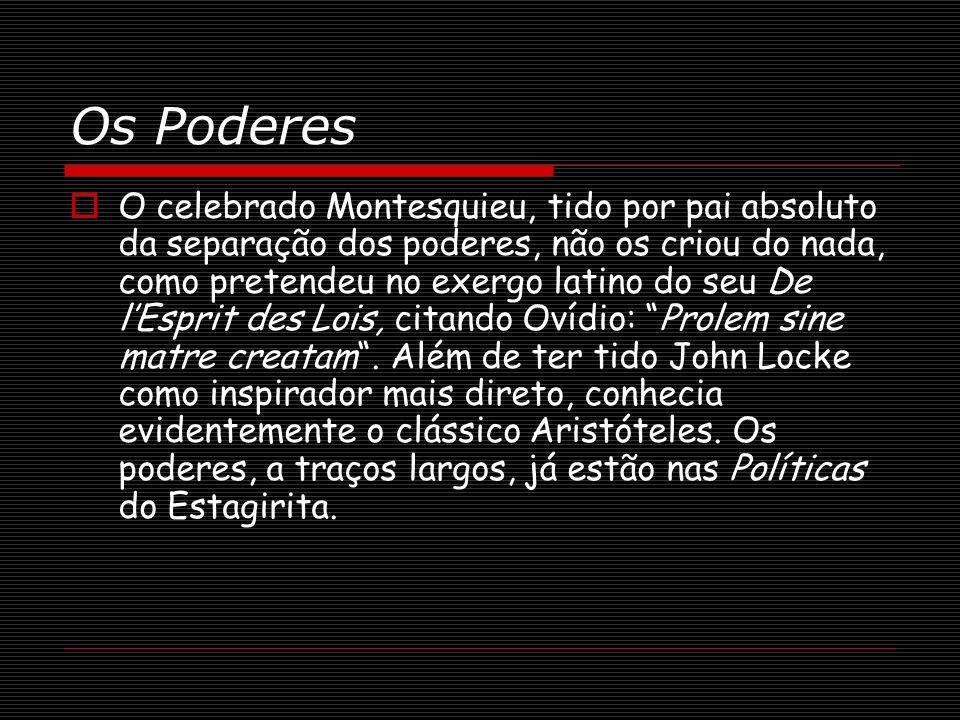 Os Poderes O celebrado Montesquieu, tido por pai absoluto da separação dos poderes, não os criou do nada, como pretendeu no exergo latino do seu De lE