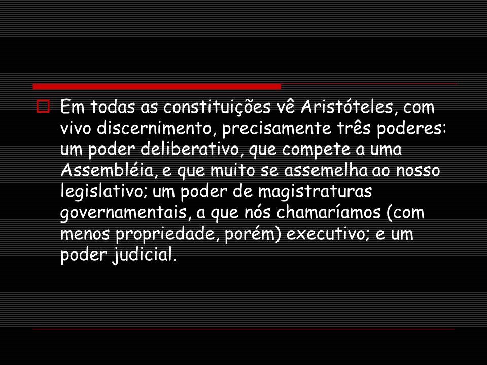 Em todas as constituições vê Aristóteles, com vivo discernimento, precisamente três poderes: um poder deliberativo, que compete a uma Assembléia, e qu