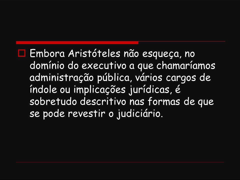 Embora Aristóteles não esqueça, no domínio do executivo a que chamaríamos administração pública, vários cargos de índole ou implicações jurídicas, é s