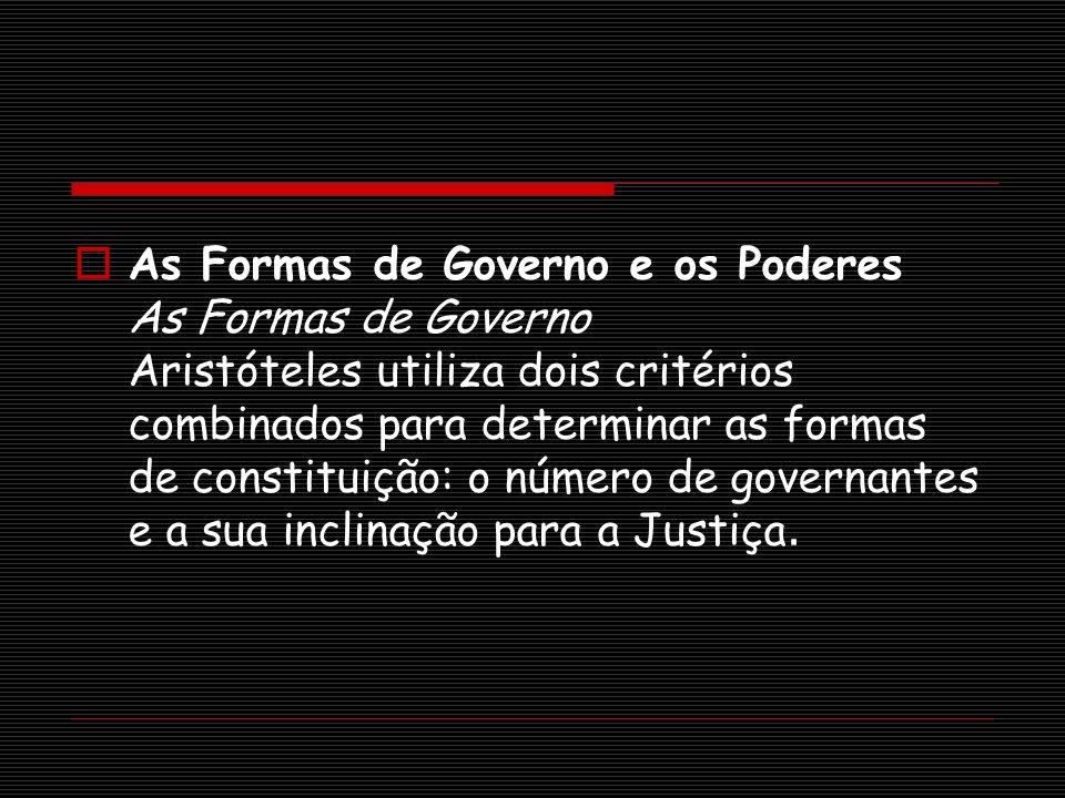 As Formas de Governo e os Poderes As Formas de Governo Aristóteles utiliza dois critérios combinados para determinar as formas de constituição: o núme